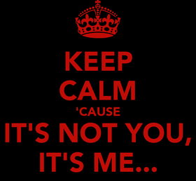 keep-calm-cause-it-s-not-you-it-s-me.png