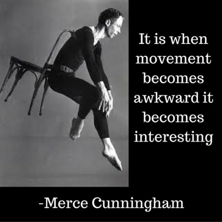 It is when movement becomes awkward it becomes interesting.... Merce Cunningham.jpg